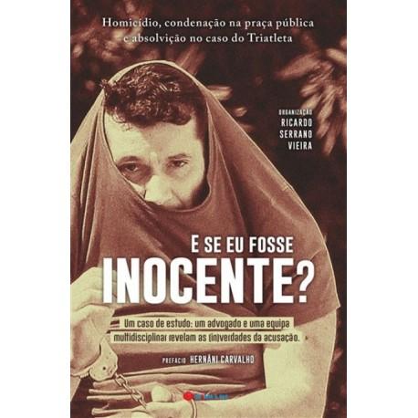 E Se Eu Fosse Inocente? Homicídio, condenação na praça pública e absolvição no caso do Triatleta de Ricardo Serrano Vieira