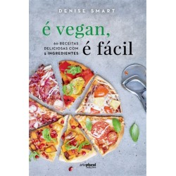 É Vegan, É Fácil - 60 receitas deliciosas com 5 ingredientes de Denise Smart